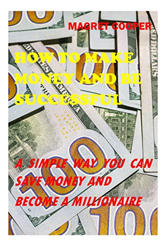 HOW TO MAKE MONEY AND BE SUCCESSFUL : A SIMPLE WAY YOU CAN SAVE MONEY AND BECOME A MILLIONAIRE (English Edition)