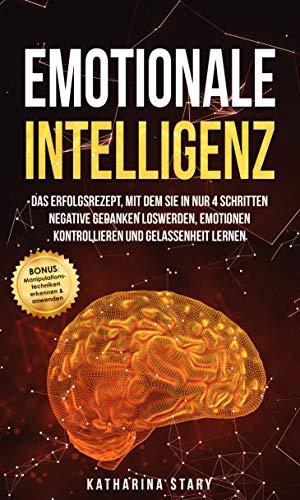 Emotionale Intelligenz: Das Erfolgsrezept, mit dem Sie in nur 4 Schritten negative Gedanken loswerden, Emotionen kontrollieren & Gelassenheit lernen - ... Manipulationstechniken erkennen & anwenden