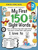 My First 150 Sight Words Workbook: (Ages 6-8) Bilingual (English / American Sign Language - ASL): Learn to Write & Sign 150+ and Read 500+ Sight Words (Body, Actions, Family, Food, Opposites, Numbers, Shapes, Jobs, Places, Nature, Weather, Time and More!)