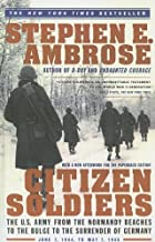 Citizen Soldiers: The U.S. Army from the Normandy Beaches to the Buldge to the Surrender of Germany Jun 7, 1994-May 7, 1945