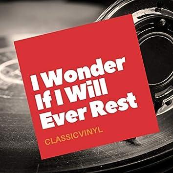 I Wonder If I Will Ever Rest