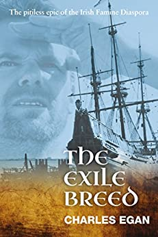 The Exile Breed: The Pitiless Epic of the Irish Famine Diaspora (The Irish Famine Series, Book 2 of 3) by [Charles Egan]