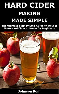 HARD CIDER MAKING MADE SIMPLE: The Ultimate Step by Step Guide on How to Make Hard Cider at Home for Beginners