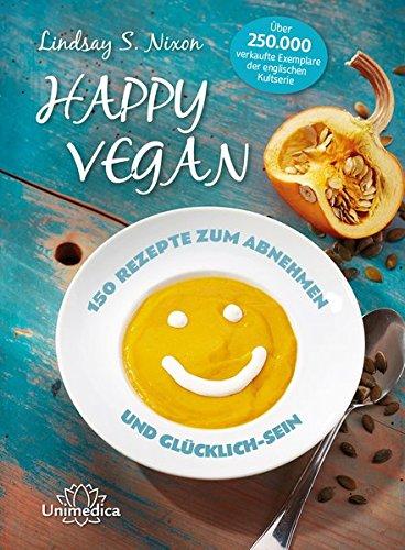 Happy Vegan - 150 Rezepte zum Abnehmen und Glücklich-Sein