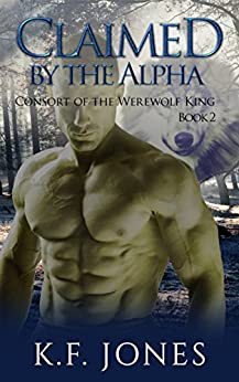 Claimed by the Alpha (Consort of the Werewolf King Book 2) by [K.F. Jones]