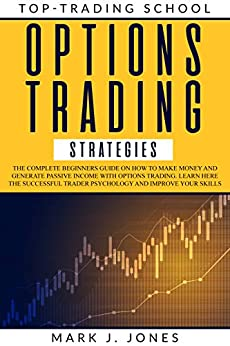 OPTIONS TRADING STRATEGIES: The complete beginners guide on how to make money and generate passive income with options trading. Learn here the successful trader psychology and improve your skills by [MARK JONES]
