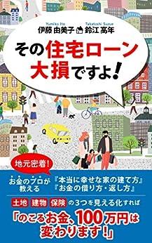 [伊藤由美子, 鈴江高年]のその住宅ローン大損ですよ!: 地元密着!お金のプロが教える『本当に幸せな家の建て方』『お金の借り方・返し方』