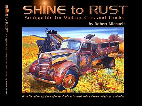 SHINE to RUST - An Appetite for Vintage Cars and Trucks: A collection of transformed classic and abandoned vintage vehicles (English Edition)