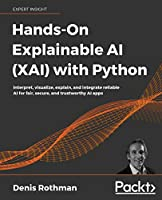 Hands-On Explainable AI (XAI) with Python: Interpret, visualize, explain, and integrate reliable AI for fair, secure, and trustworthy AI apps Front Cover
