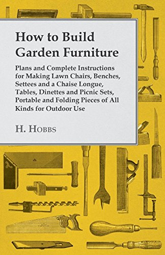 How to Build Garden Furniture: Plans and Complete Instructions for Making Lawn Chairs, Benches, Settees and a Chaise Longue, Tables, Dinettes and Picnic ... All Kinds for Outdoor Use (English Edition)