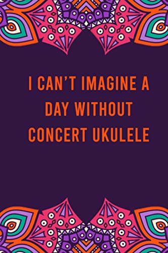 I can't imagine a day without concert ukulele: funny notebook for women men, cute journal for writing, appreciation birthday christmas gift for concert ukulele lovers