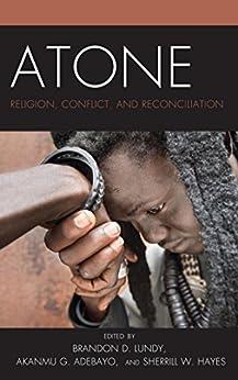 Atone: Religion, Conflict, and Reconciliation (Conflict and Security in the Developing World) by [Brandon D. Lundy, Akanmu G. Adebayo, Sherrill Hayes, Ziaul Haque, Aaron Clarke, Daniel Cere, Ratna Ghosh, Dilmurat Mahmut, Abiodun Odusote, Olatunde O. Taiwo, Monsuru O. Muritala, Jusuf Salih, D. Clint Johnson, Chux Ibekwe, Edoh Agbehonou, Joyce D. Acquah, Dolapo Z. Olupayimo, Sherrie D. Alexander, Joel Elliott, Joseph G. Bock, John B. Idamkue, Johan Galtung, Albert Slomovitz, Michael J. Elliston, Julian Godwin, Tom Pynn, Ron Herman]