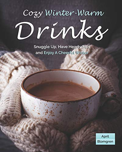 Cozy Winter-Warm Drinks: Snuggle Up, Have Hearty Sips and Enjoy A Cheerful Winter