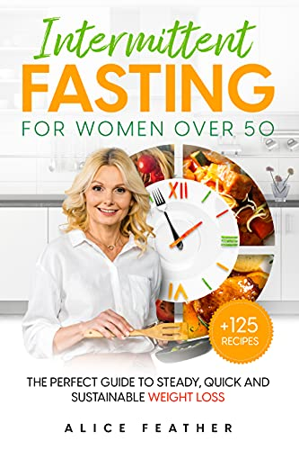 Intermittent Fasting for Women Over 50: The perfect guide to steady, quick and sustainable weight loss. Counteract signs of aging with valuable tips and + 125 healthy and easy-to-prepare recipes.