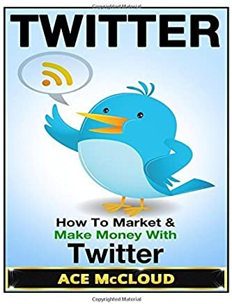 Twitter: How To Market & Make Money With Twitter (Twitter Marketing, Social Media Marketing, Making Money With Twitter, Business Marketing) by Ace McCloud (2014-10-11)