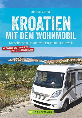 Kroatien mit dem Wohnmobil: Wohnmobil-Reiseführer. Routen von Istrien bis Dubrovnik. Nationalparks, Küstenorte, Stellplätze am Meer. GPS-Koordinaten, ... schönsten Routen von Istrien bis Dubrovnik