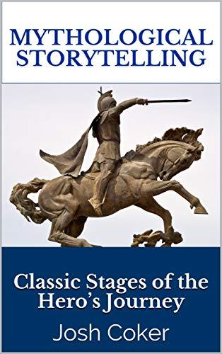 Mythological Storytelling: Classic Stages of the Hero's Journey (The Modern Monomyth Book 1)