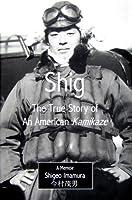 Shig: The True Story of an American Kamikaze