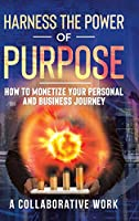 Harness the Power of Purpose: How to Monetize Your Personal and Business Journey