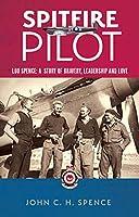 Spitfire Pilot: Lou Spence: A Story of Bravery, Leadership and Love