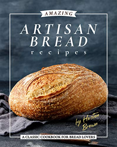 Amazing Artisan Bread Recipes: A Classic Cookbook for Bread Lovers