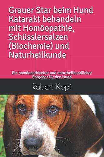 Grauer Star beim Hund Katarakt behandeln mit Homöopathie, Schüsslersalzen (Biochemie) und Naturheilkunde: Ein homöopathischer und naturheilkundlicher Ratgeber für den Hund