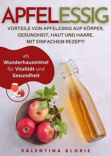 Apfelessig als Wunderhausmittel für Vitalität und Gesundheit: Vorteile von Apfelessig auf Körper, Gesundheit, Haut und Haare. Mit einfachem Rezept. (Wunderlebensmittel)