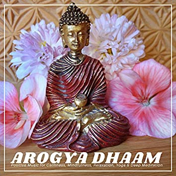 Arogya Dhaam - Positive Music For Calmness, Mindfulness, Relaxation, Yoga & Deep Meditation