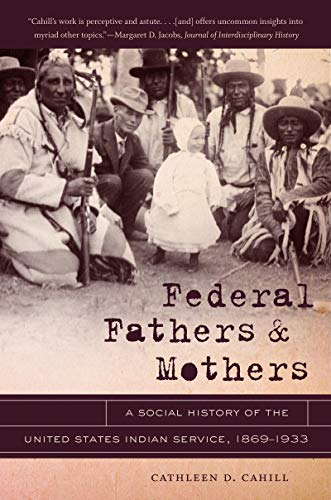 Federal Fathers and Mothers: A Social History of the United States Indian Service, 1869-1933 (First Peoples: New Directi