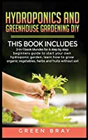 Hydroponics and Greenhouse Gardening Diy: 2-in-1 book bunldes for A step by step beginners guide to start your own hydroponic garden, learn how to grow organic vegetables, herbs and fruits without soil