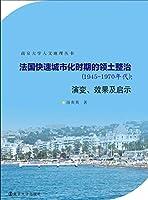南京大学人文地理丛书//法国快速城市化时期的领土整治:1945~1970年代 : 演变、效果及启示