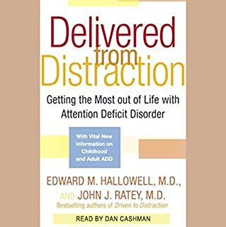 Delivered From Distraction     Get the Most Out of Life with Attention Deficit Disorder              By:                                                                                                                                 Edward M. Hallowell M.D.,                                                                                        John J. Ratey M.D.                               Narrated by:                                                                                                                                 Dan Cashman                      Length: 13 hrs and 21 mins     1,300 ratings     Overall 4.4