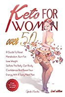 Keto For Women Over 50 - 2nd edition: A Guide To Reset Metabolism, Burn Fat, Lose Weight, Deflate The Belly, Get Body Confidence And Boost Your Energy With A Tasty Meal Plan + Bonus Recipes And Meal Plans For Getting Lean And Staying Healthy