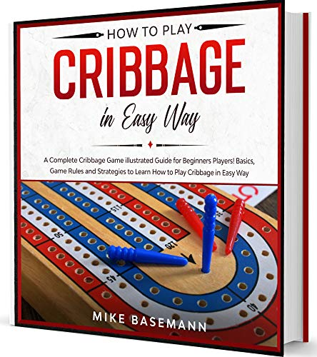 How to Play Cribbage in Easy Way: A Complete illustrated Guide for Beginners Players!Basics, Instructions, Game Rules and Strategies