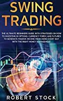 Swing Trading: The Ultimate Beginners Guide With Strategies On How To Investing In Options, Currency Forex And Futures To Generate Passive Income From Home Every Day With The Right Money Management