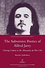 The Subversive Poetics of Alfred Jarry: Ubusing Culture in the Almanachs Du Pere Ubu (Legenda Research Monographs in French Studies)