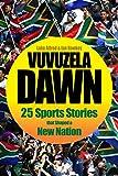 Vuvuzela Dawn: 25 Sports Stories that Shaped a New Nation