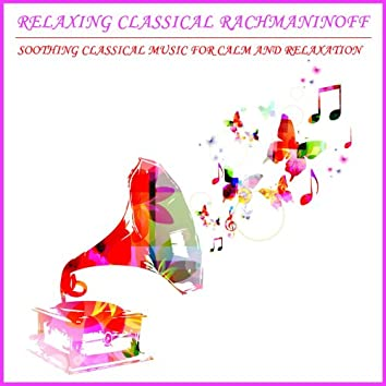 Relaxing Classical Rachmaninoff: Soothing Classical Music For Calm and Relaxation