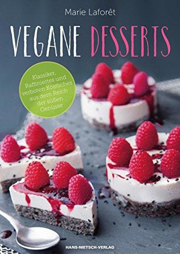 Vegane Desserts: Klassiker, Raffiniertes und verboten Köstliches aus dem Reich der süßen Genüsse