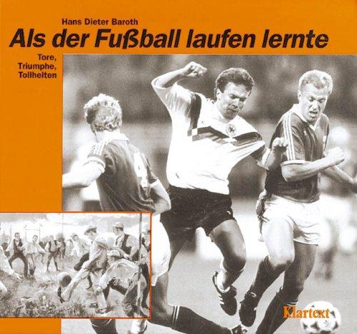 Als der Fußball laufen lernte. Tore, Triumphe, Tollheiten