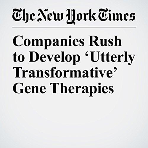 Companies Rush to Develop 'Utterly Transformative' Gene Therapies   Denise Grady