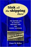 Sink All the Shipping There: Canada's Lost Wartime Merchant Ships and Fishing Schooner Sinkings