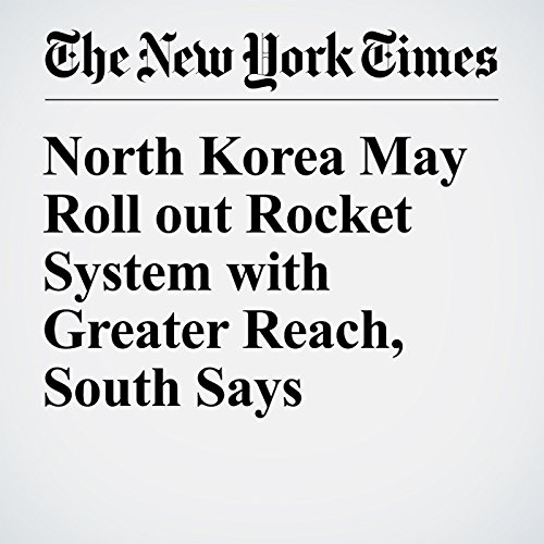North Korea May Roll out Rocket System with Greater Reach, South Says cover art