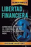 Libertad Financiera: Aprende a Tomar el Control de tu Dinero y de tu Tiempo Hoy Volumen Completo