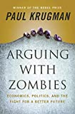 Arguing with Zombies: Economics, Politics, and the Fight for a Better Future - Paul Krugman