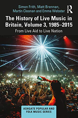The History of Live Music in Britain, Volume III, 1985-2015: From Live Aid to Live Nation (Ashgate Popular and Folk Music Series) (English Edition)