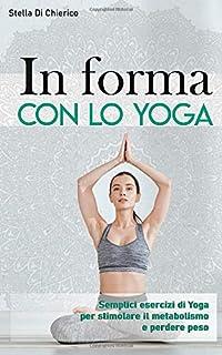 In forma con lo Yoga: Semplici esercizi di Yoga per stimolare il metabolismo e perdere peso