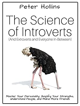 The Science of Introverts (And Extroverts and Everyone In-Between): Master Your Personality, Amplify Your Strengths, Understand People, and Make More Friends by [Peter Hollins]