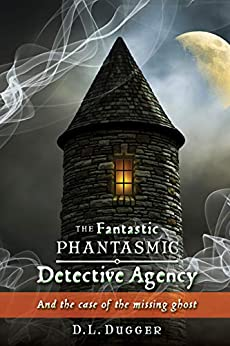 The Fantastic Phantasmic Detective Agency: And the case of the missing ghost by [D.L. Dugger]