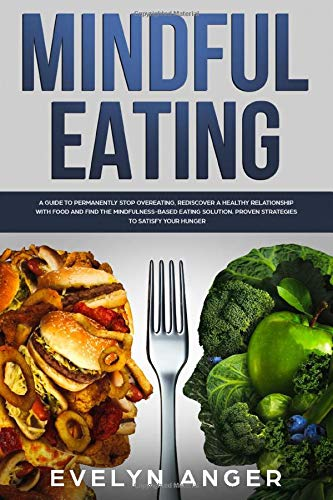 Mindful Eating: A Guide To Permanently Stop Overeating, Rediscover A Healthy Relationship With...